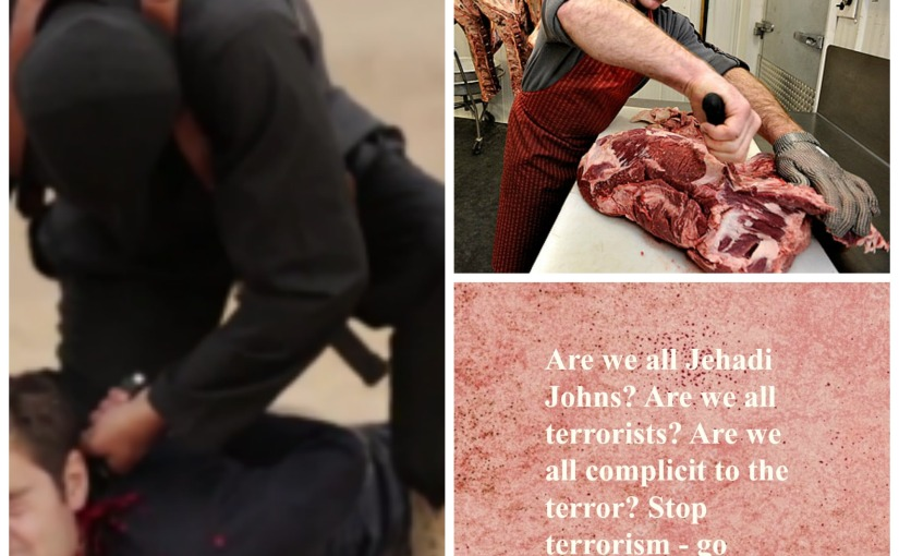 Are we all Jehadi Johns? Are we all terrorists? Are we all complicit to the terror? Stop terrorism – go vegan. Stop theviolence.